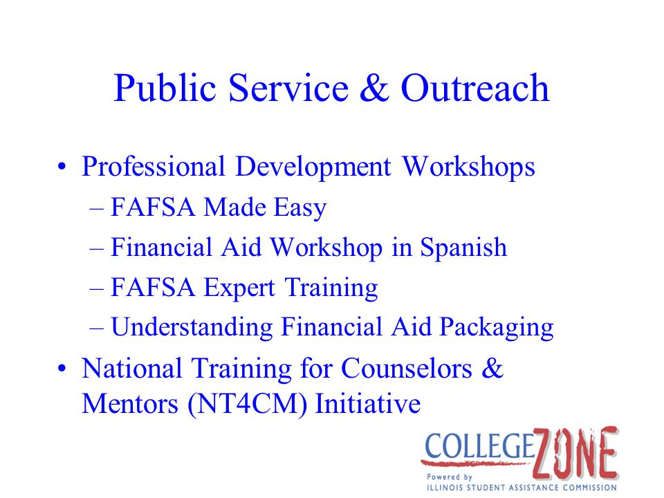Public Service & Outreach Professional Development Workshops –FAFSA Made Easy –Financial Aid Workshop in Spanish –FAFSA Expert Training –Understanding Financial Aid Packaging National Training for Counselors & Mentors (NT4CM) Initiative