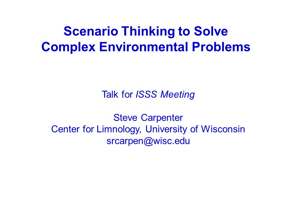 Scenario Thinking to Solve Complex Environmental Problems Talk for ISSS Meeting Steve Carpenter Center for Limnology, University of Wisconsin srcarpen