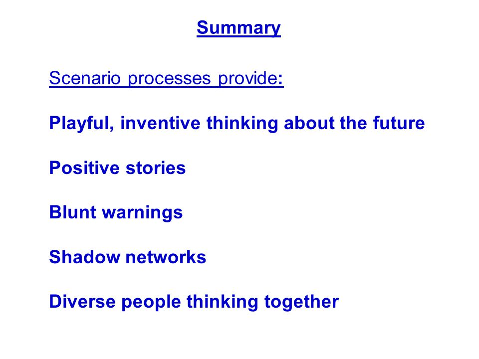 Summary Scenario processes provide: Playful, inventive thinking about the future Positive stories Blunt warnings Shadow networks Diverse people thinki