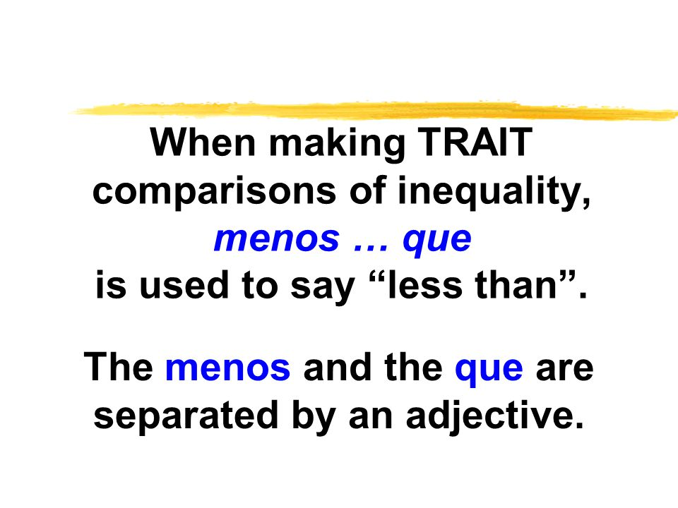 When making TRAIT comparisons of inequality, menos … que is used to say less than .