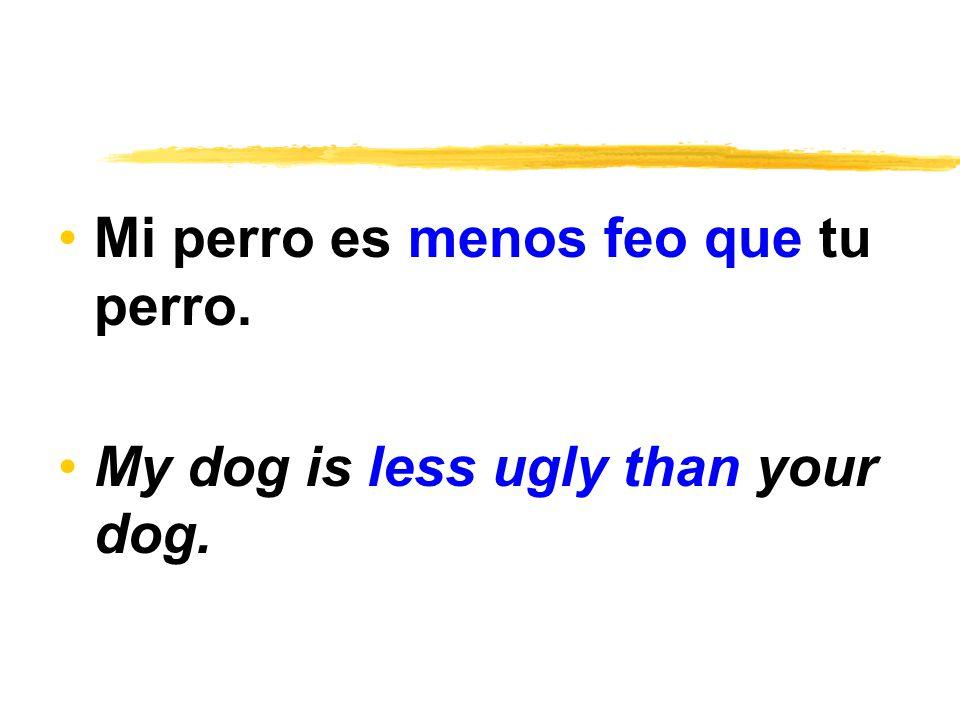 Mi perro es menos feo que tu perro. My dog is less ugly than your dog.