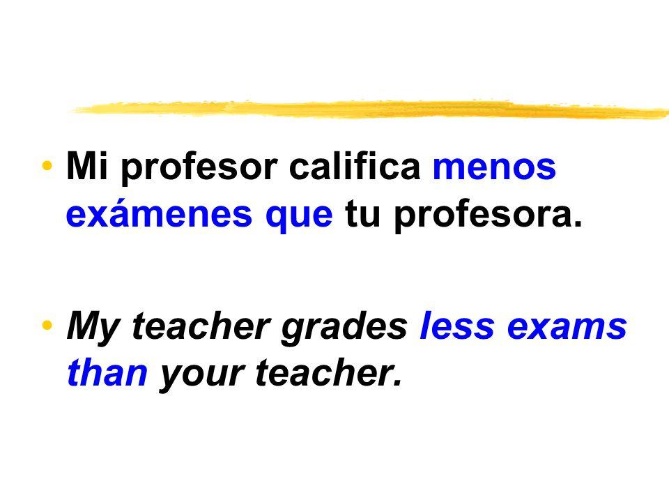 Mi profesor califica menos exámenes que tu profesora.