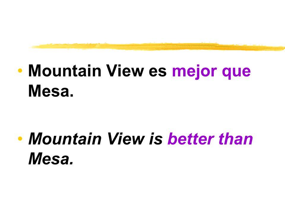 Mountain View es mejor que Mesa. Mountain View is better than Mesa.
