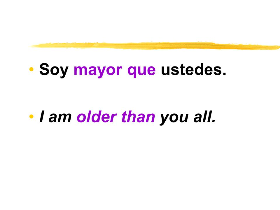 Soy mayor que ustedes. I am older than you all.