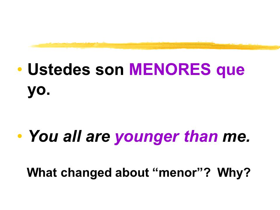 Ustedes son MENORES que yo. You all are younger than me. What changed about menor Why