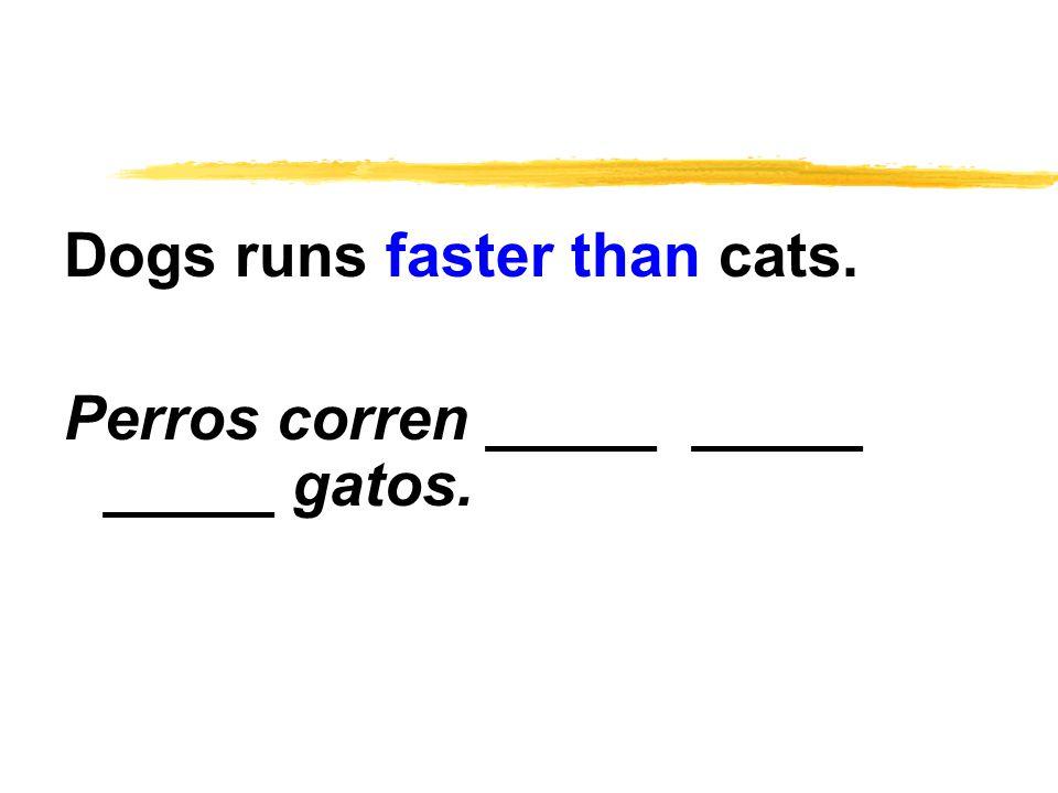 Dogs runs faster than cats. Perros corren _____ _____ _____ gatos.