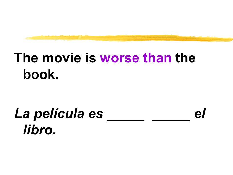 The movie is worse than the book. La película es _____ _____ el libro.