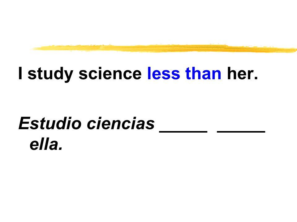 I study science less than her. Estudio ciencias _____ _____ ella.