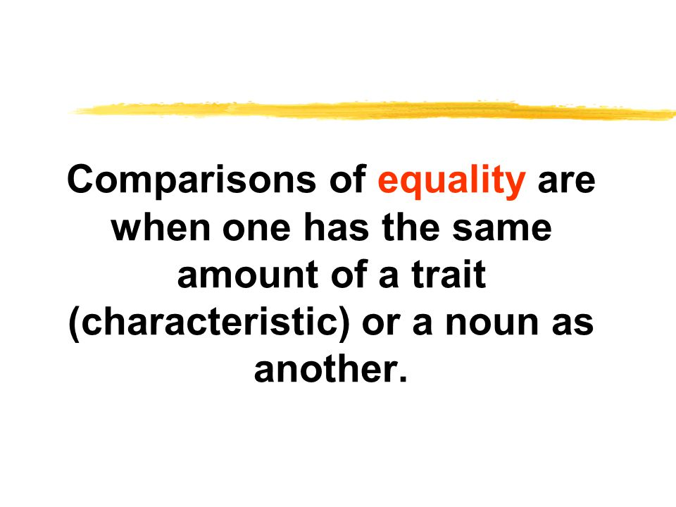 Comparisons of equality are when one has the same amount of a trait (characteristic) or a noun as another.