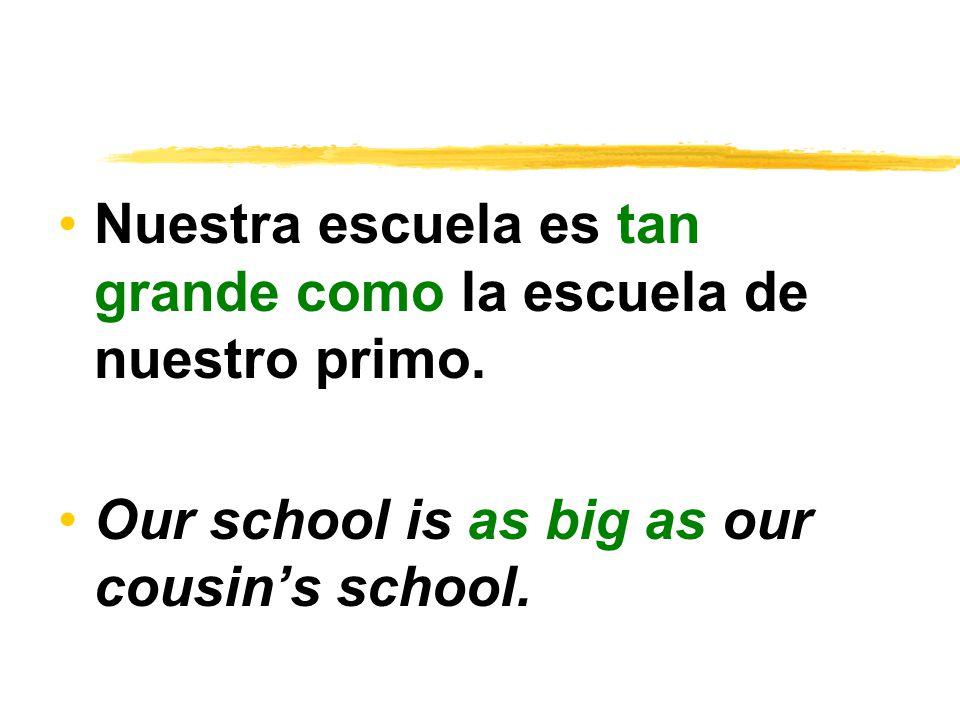 Nuestra escuela es tan grande como la escuela de nuestro primo.