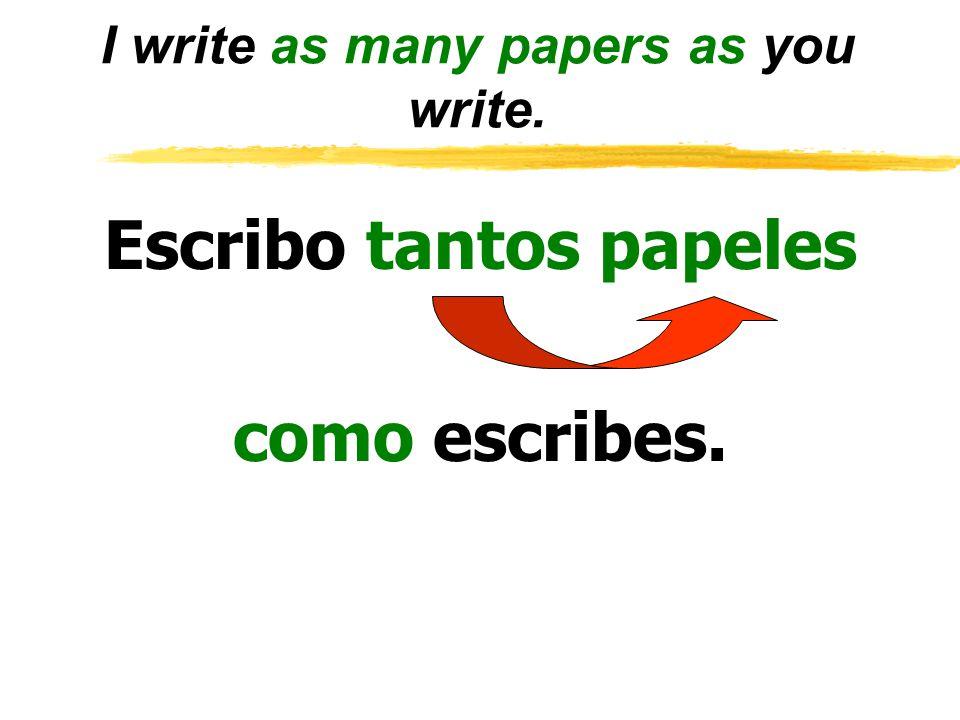 I write as many papers as you write. Escribo tantos papeles como escribes.