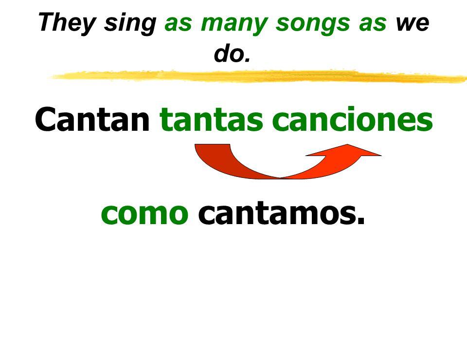 They sing as many songs as we do. Cantan tantas canciones como cantamos.