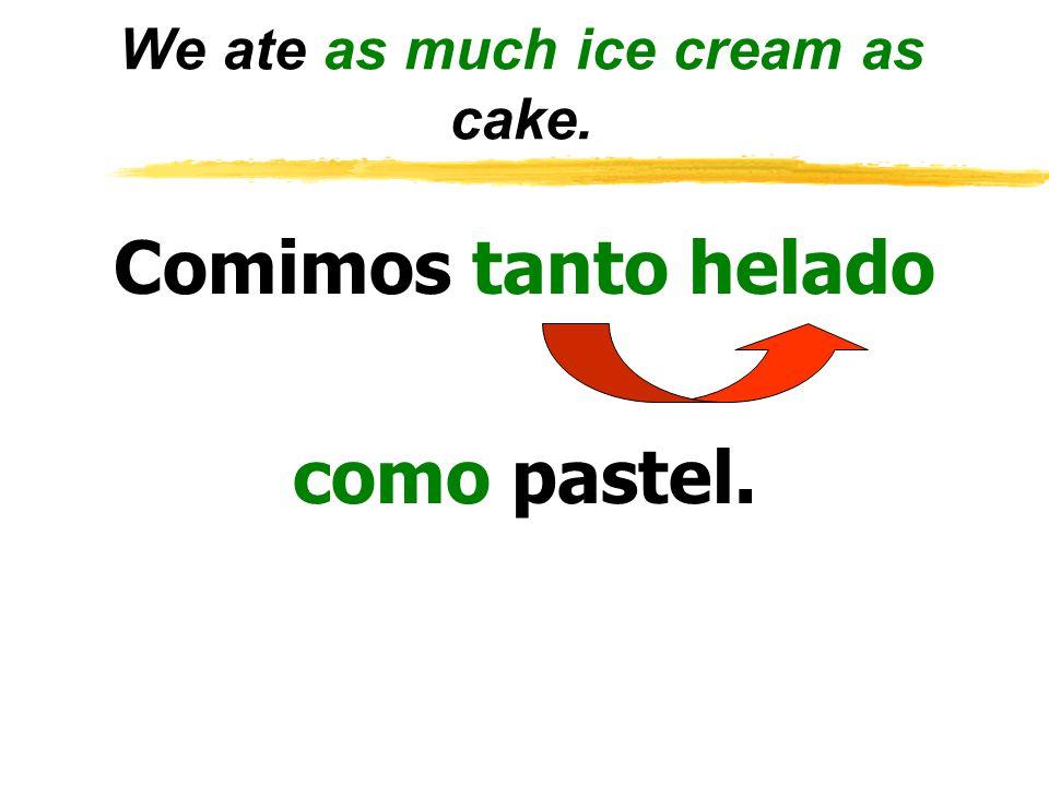 We ate as much ice cream as cake. Comimos tanto helado como pastel.