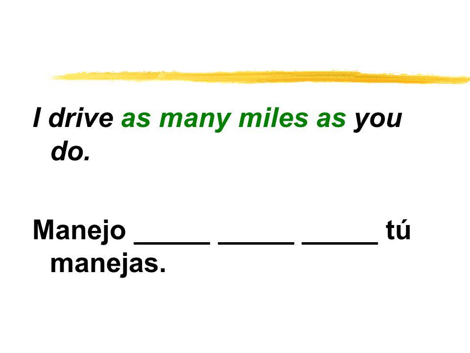 I drive as many miles as you do. Manejo _____ _____ _____ tú manejas.