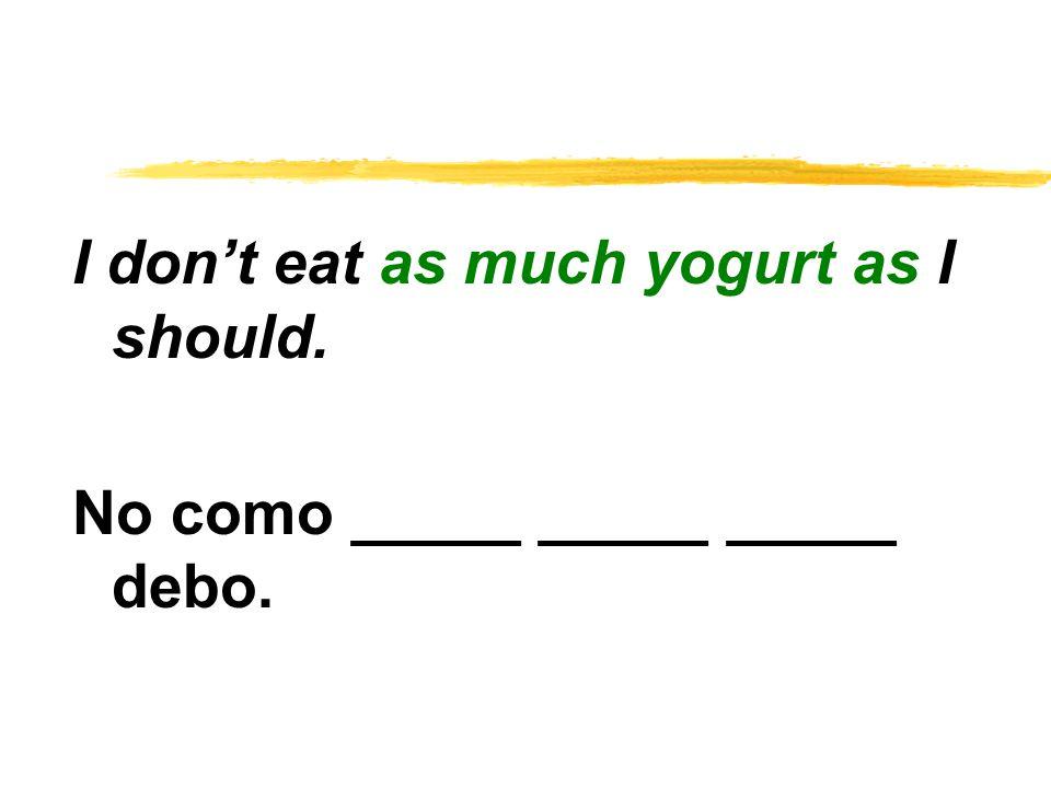 I don't eat as much yogurt as I should. No como _____ _____ _____ debo.