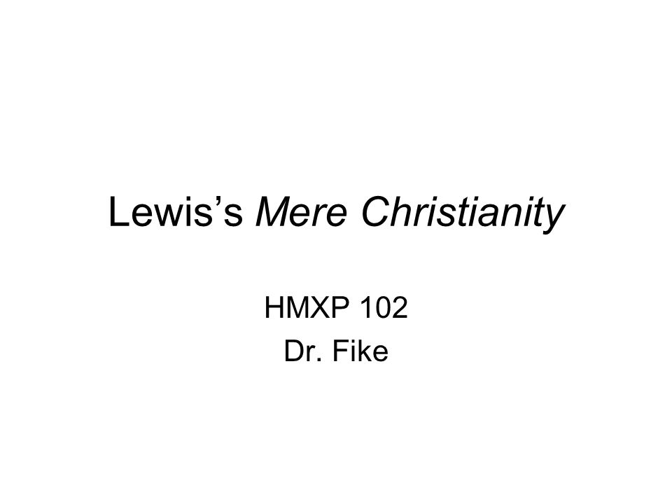 Lewis's Mere Christianity HMXP 102 Dr. Fike