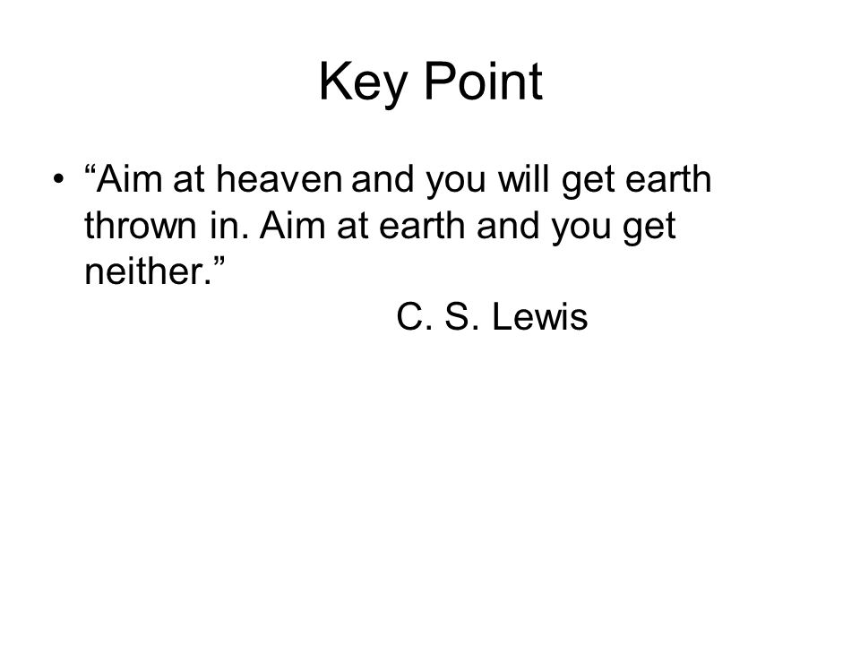 Key Point Aim at heaven and you will get earth thrown in.