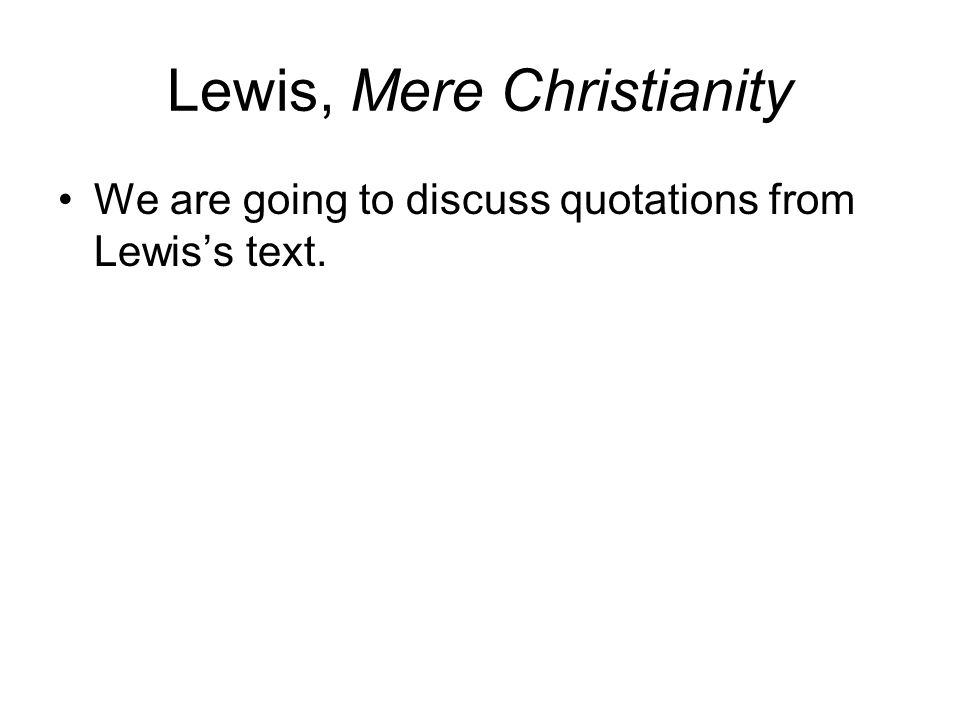 Lewis, Mere Christianity We are going to discuss quotations from Lewis's text.