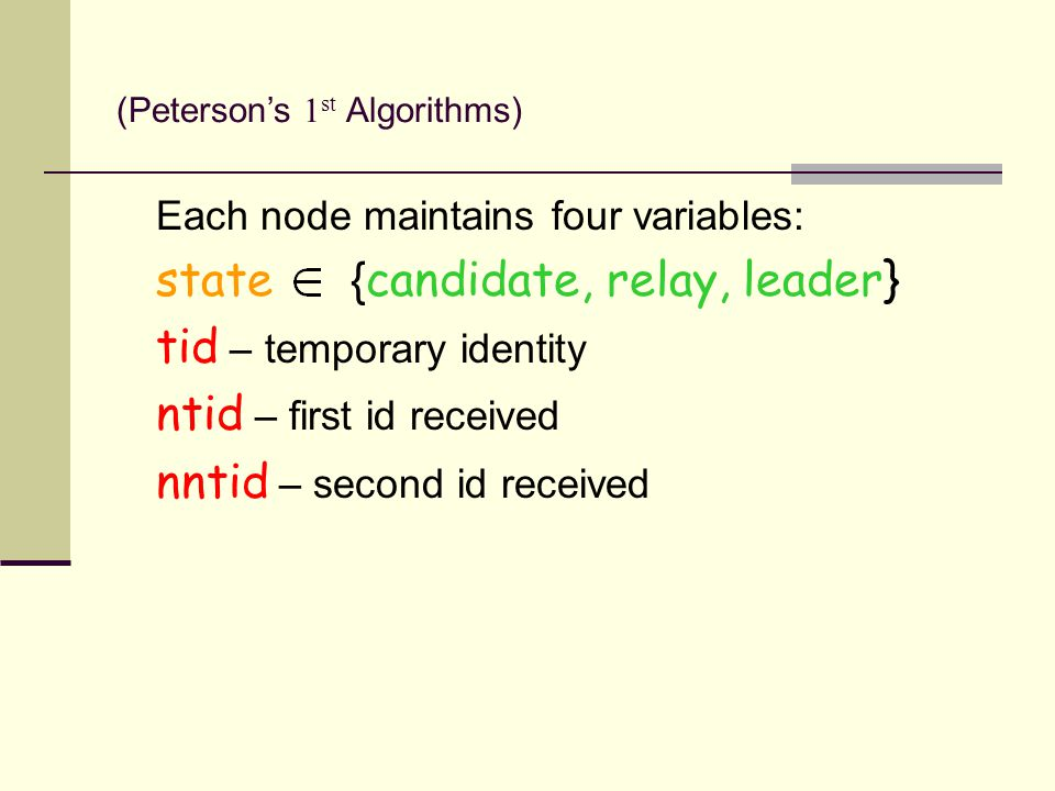 Each node maintains four variables: state { candidate, relay, leader} tid – temporary identity ntid – first id received nntid – second id received (Peterson's 1 st Algorithms)