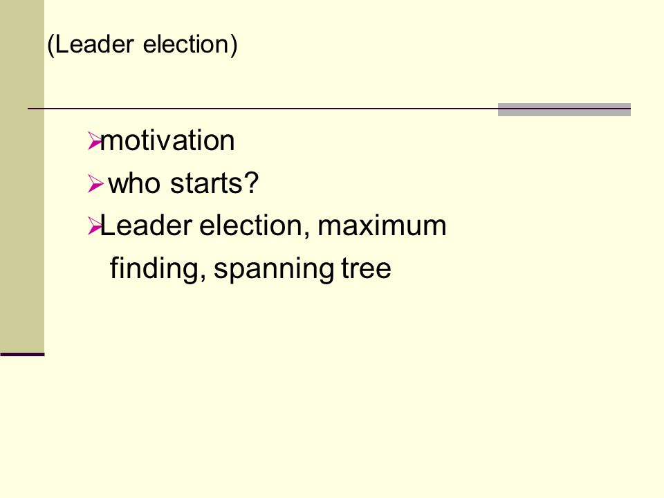  motivation  who starts  Leader election, maximum finding, spanning tree (Leader election)