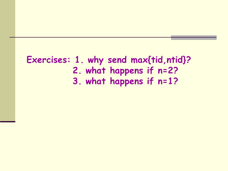 Exercises: 1. why send max{tid,ntid}? 2. what happens if n=2? 3. what happens if n=1?