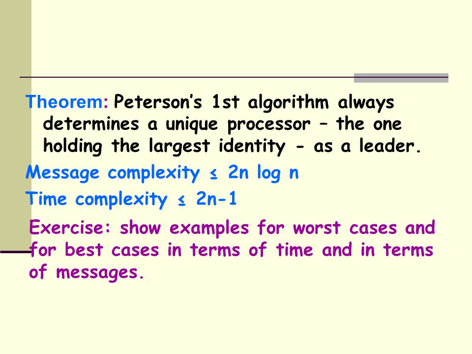 Theorem: Peterson's 1st algorithm always determines a unique processor – the one holding the largest identity - as a leader.