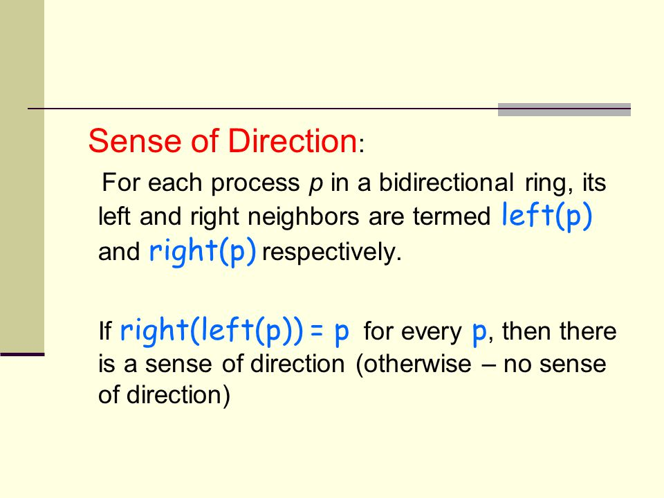 Sense of Direction : For each process p in a bidirectional ring, its left and right neighbors are termed left(p) and right(p) respectively.