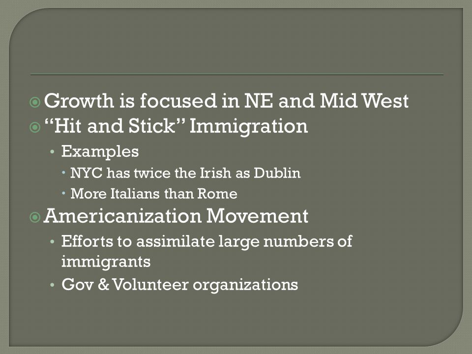  Growth is focused in NE and Mid West  Hit and Stick Immigration Examples  NYC has twice the Irish as Dublin  More Italians than Rome  Americanization Movement Efforts to assimilate large numbers of immigrants Gov & Volunteer organizations
