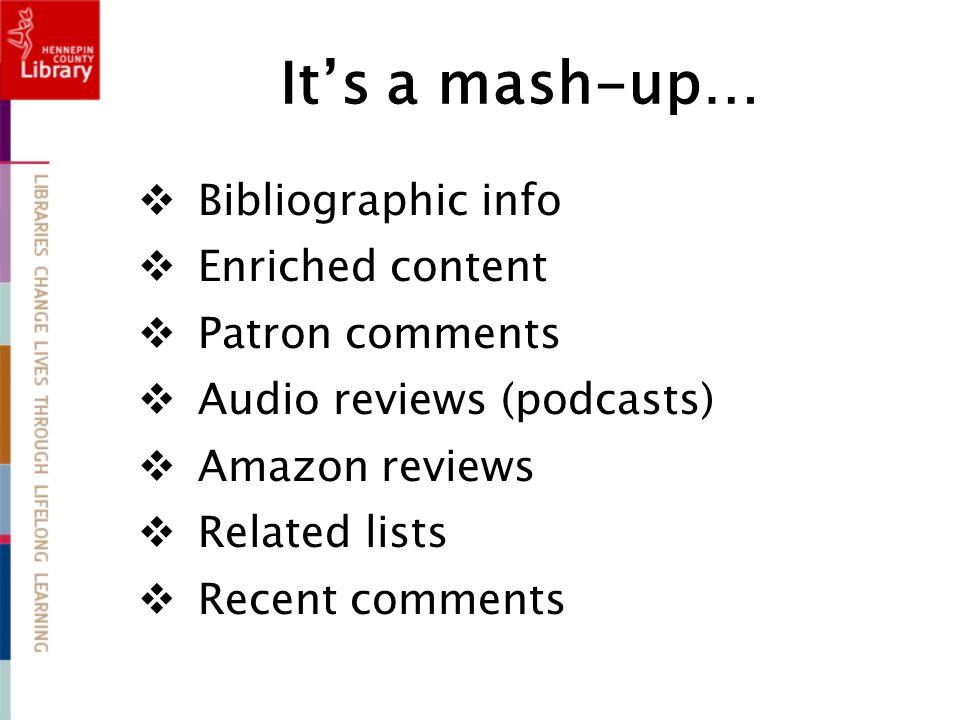 It's a mash-up…  Bibliographic info  Enriched content  Patron comments  Audio reviews (podcasts)  Amazon reviews  Related lists  Recent comments