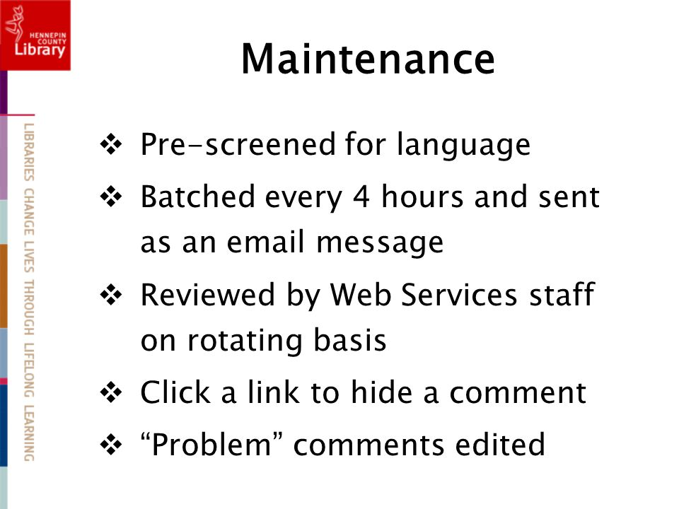 Maintenance  Pre-screened for language  Batched every 4 hours and sent as an email message  Reviewed by Web Services staff on rotating basis  Click a link to hide a comment  Problem comments edited