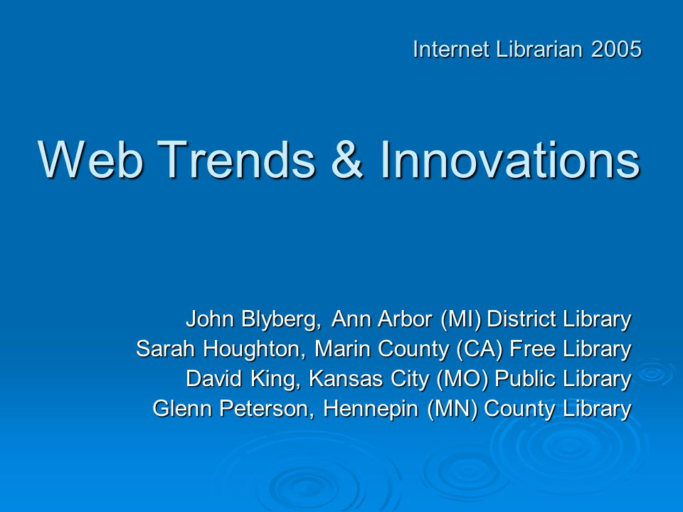 Web Trends & Innovations John Blyberg, Ann Arbor (MI) District Library Sarah Houghton, Marin County (CA) Free Library David King, Kansas City (MO) Public Library Glenn Peterson, Hennepin (MN) County Library Internet Librarian 2005