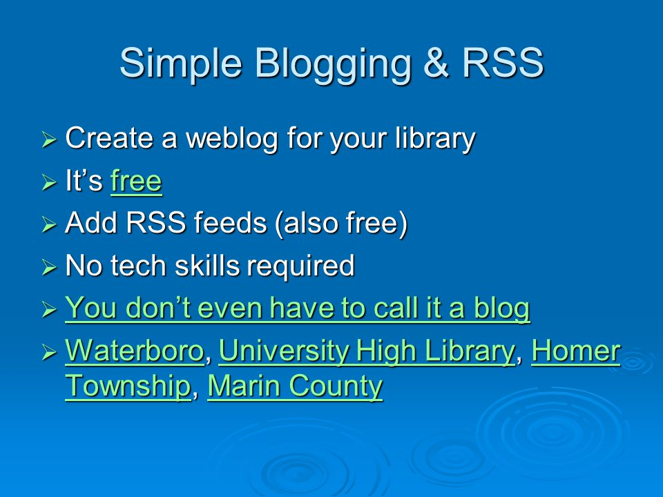Simple Blogging & RSS  Create a weblog for your library  It's free free  Add RSS feeds (also free)  No tech skills required  You don't even have to call it a blog You don't even have to call it a blog You don't even have to call it a blog  Waterboro, University High Library, Homer Township, Marin County WaterboroUniversity High LibraryHomer TownshipMarin County WaterboroUniversity High LibraryHomer TownshipMarin County