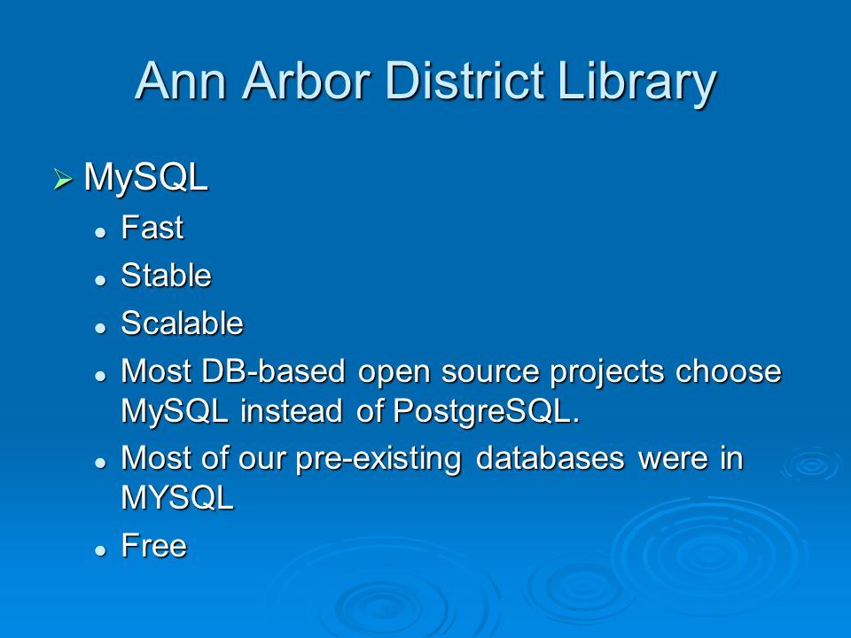Ann Arbor District Library  MySQL Fast Fast Stable Stable Scalable Scalable Most DB-based open source projects choose MySQL instead of PostgreSQL.