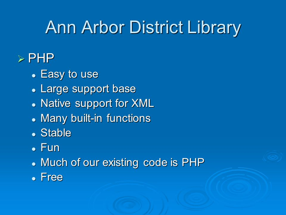 Ann Arbor District Library  PHP Easy to use Easy to use Large support base Large support base Native support for XML Native support for XML Many built-in functions Many built-in functions Stable Stable Fun Fun Much of our existing code is PHP Much of our existing code is PHP Free Free