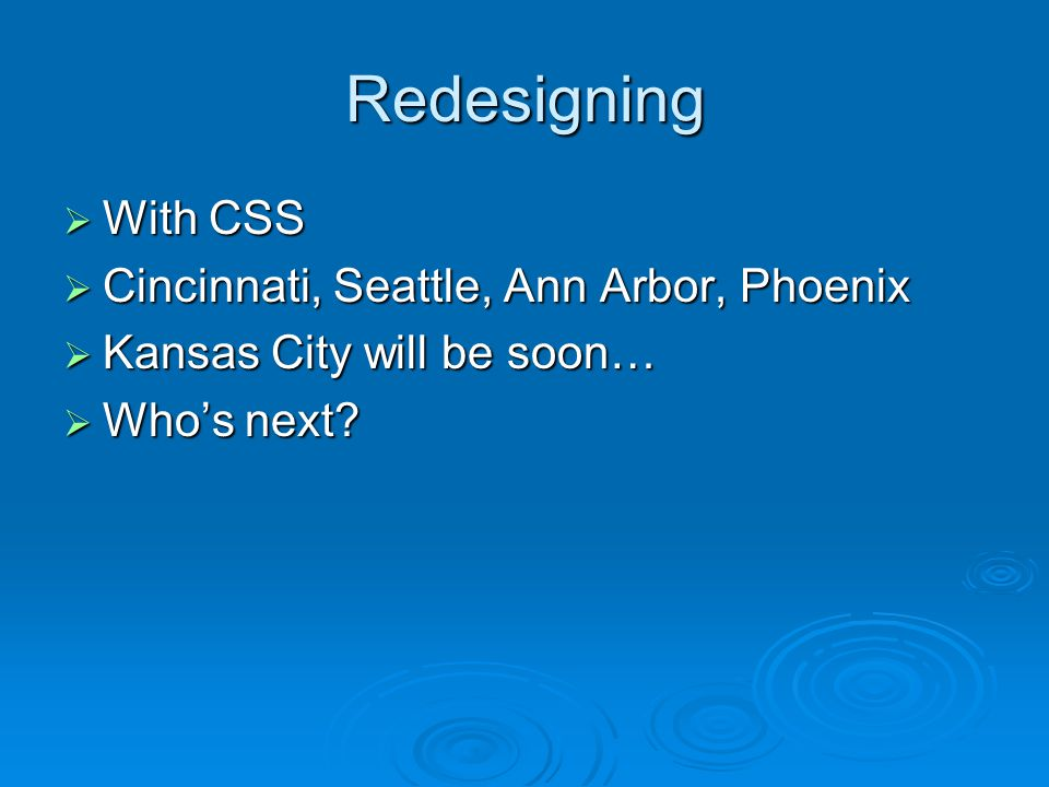 Redesigning  With CSS  Cincinnati, Seattle, Ann Arbor, Phoenix  Kansas City will be soon…  Who's next