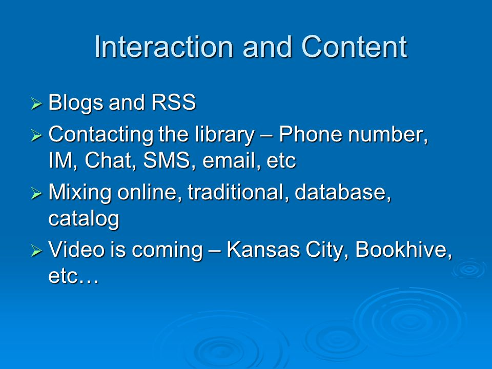 Interaction and Content Interaction and Content  Blogs and RSS  Contacting the library – Phone number, IM, Chat, SMS, email, etc  Mixing online, traditional, database, catalog  Video is coming – Kansas City, Bookhive, etc…