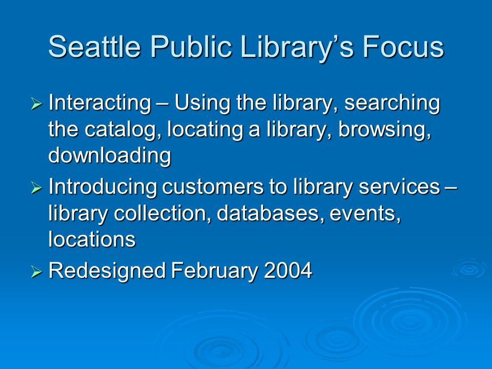 Seattle Public Library's Focus  Interacting – Using the library, searching the catalog, locating a library, browsing, downloading  Introducing customers to library services – library collection, databases, events, locations  Redesigned February 2004