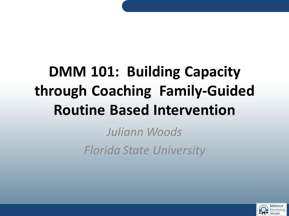 DMM 101: Building Capacity through Coaching Family-Guided Routine Based Intervention Juliann Woods Florida State University