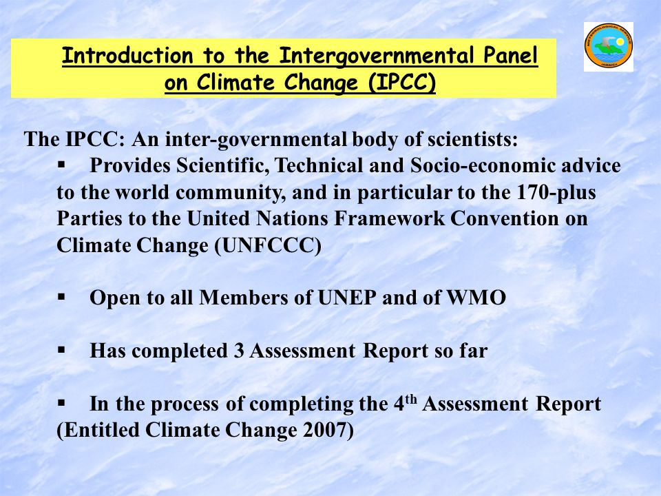 Introduction to the Intergovernmental Panel on Climate Change (IPCC) The IPCC: An inter-governmental body of scientists:   Provides Scientific, Tech
