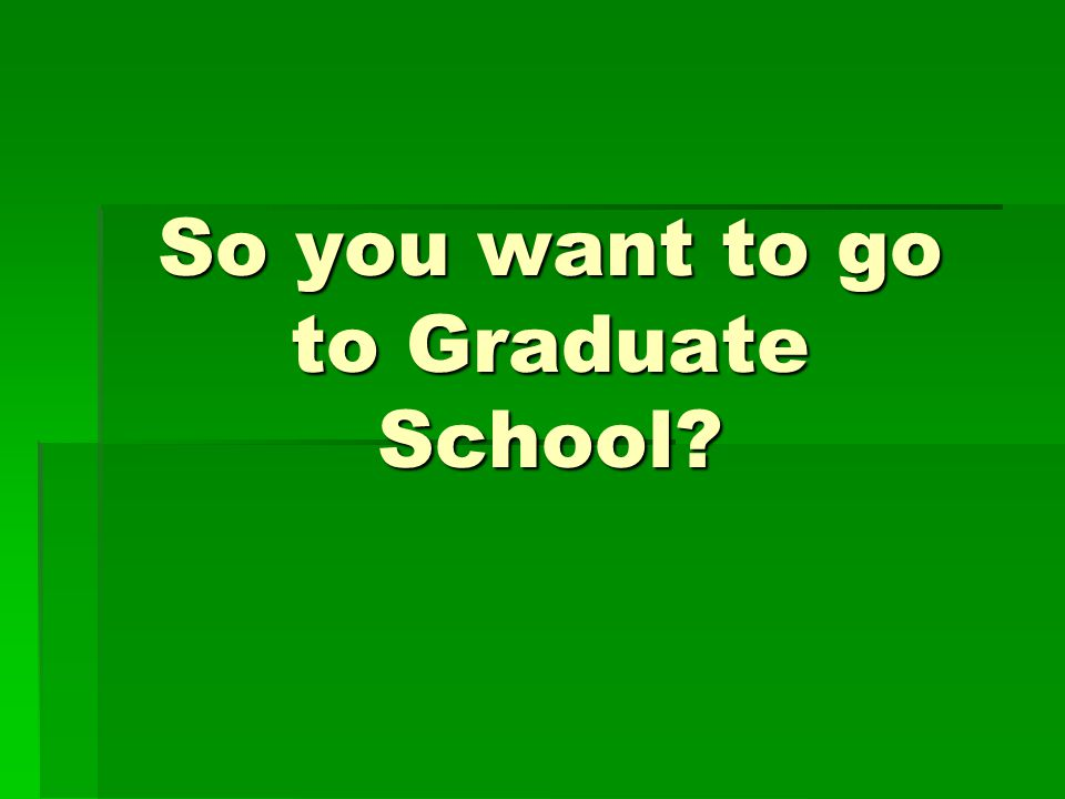 So you want to go to Graduate School