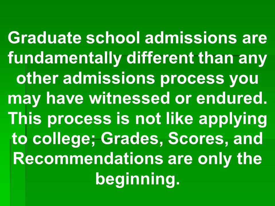 Graduate school admissions are fundamentally different than any other admissions process you may have witnessed or endured.