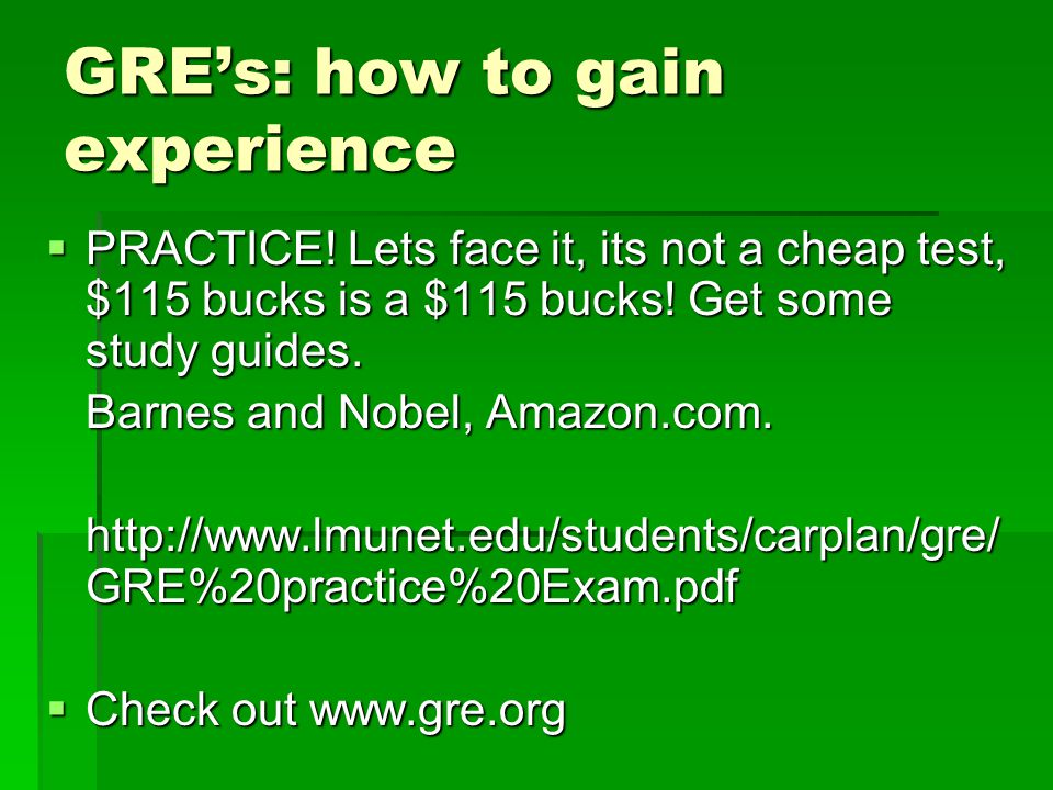 GRE's: how to gain experience  PRACTICE.