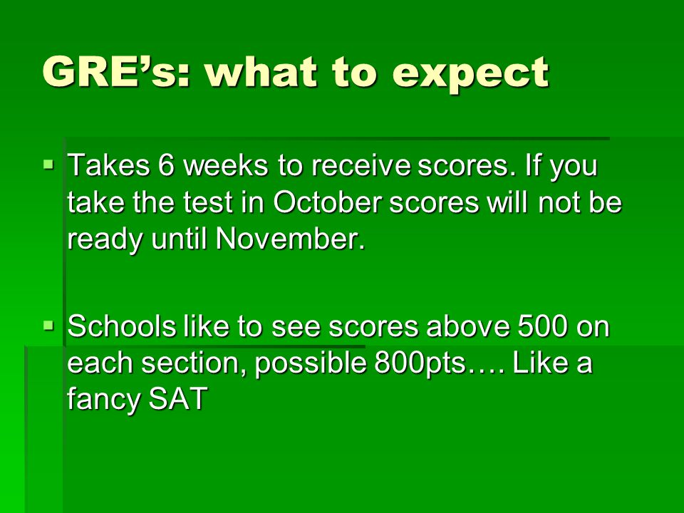 GRE's: what to expect  Takes 6 weeks to receive scores.