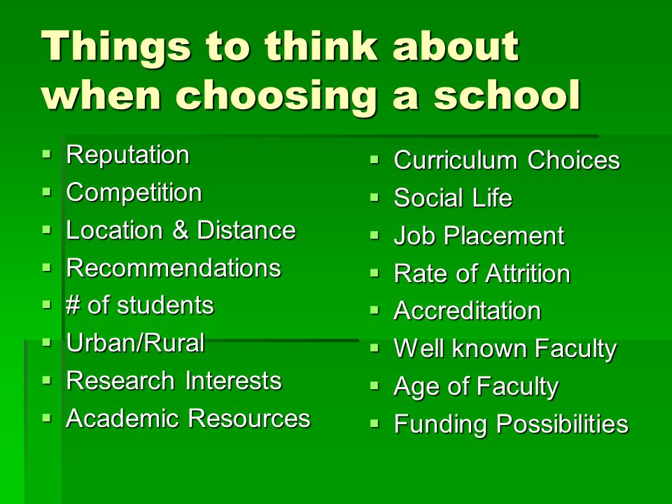 Things to think about when choosing a school  Reputation  Competition  Location & Distance  Recommendations  # of students  Urban/Rural  Research Interests  Academic Resources  Curriculum Choices  Social Life  Job Placement  Rate of Attrition  Accreditation  Well known Faculty  Age of Faculty  Funding Possibilities