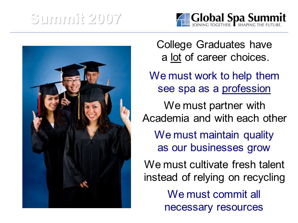 College Graduates have a lot of career choices. We must work to help them see spa as a profession We must partner with Academia and with each other We