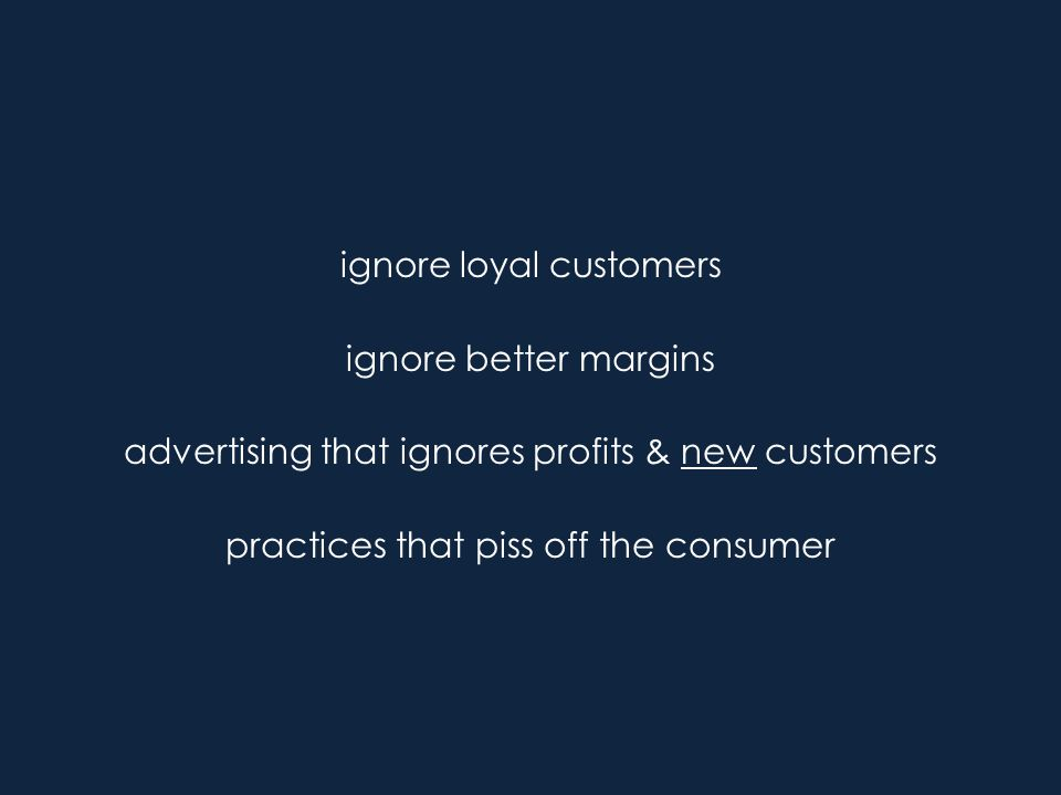 ignore loyal customers ignore better margins advertising that ignores profits & new customers practices that piss off the consumer
