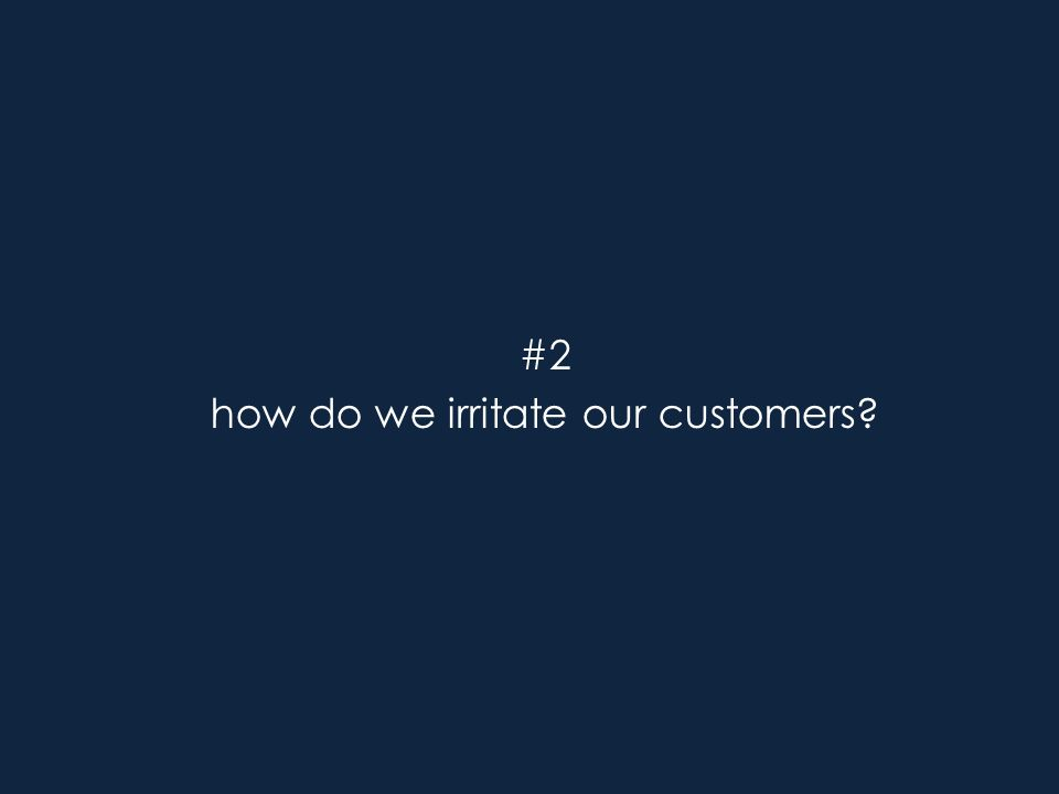 #2 how do we irritate our customers?