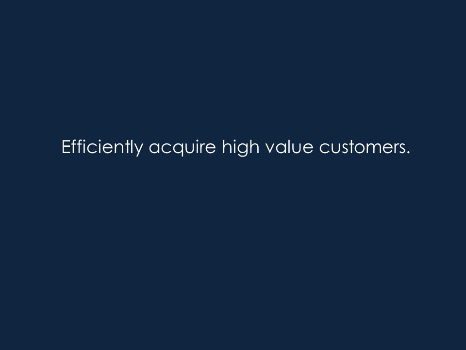 Efficiently acquire high value customers.