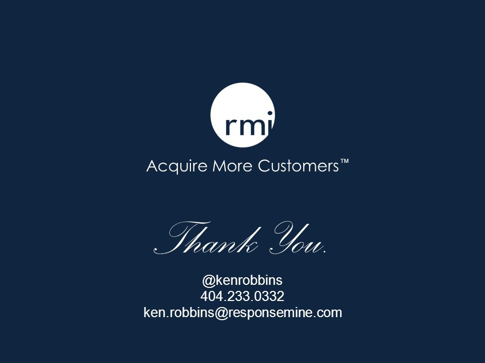 Acquire More Customers Thank You. @kenrobbins 404.233.0332 ken.robbins@responsemine.com TM