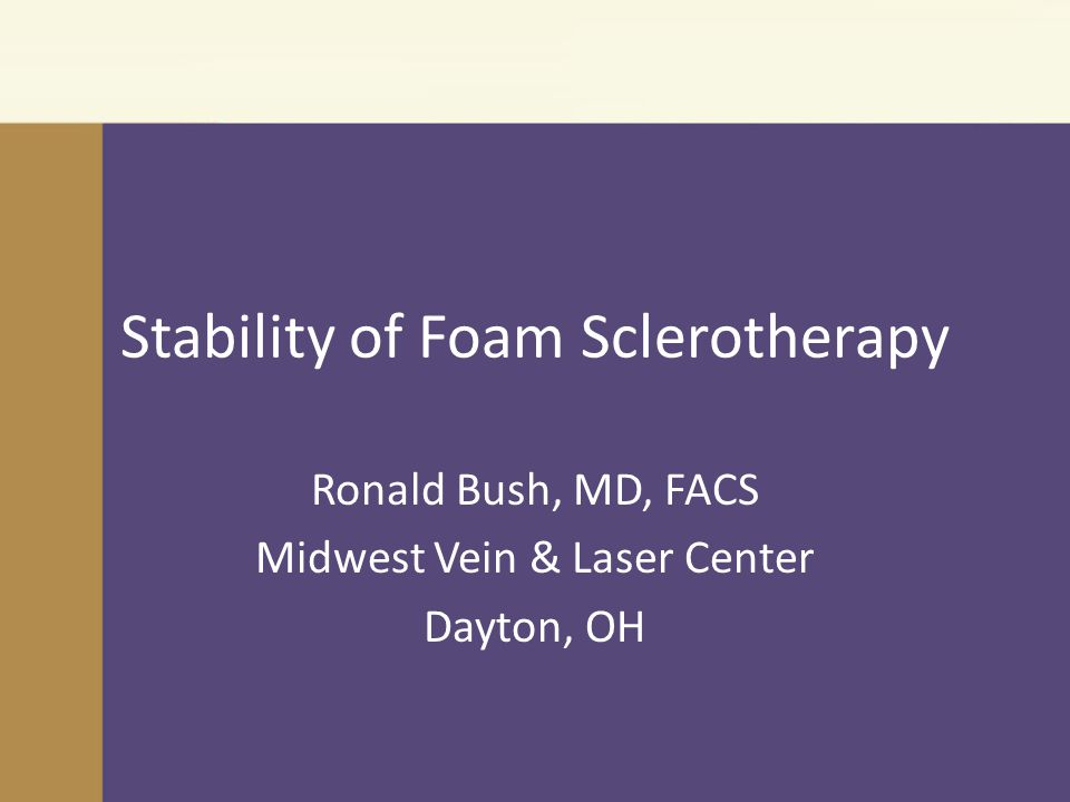 Stability of Foam Sclerotherapy Ronald Bush, MD, FACS Midwest Vein & Laser Center Dayton, OH